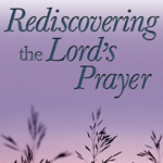 Click here for more information about Rediscovering the Lord's Prayer