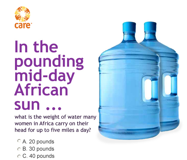 CARE -- In the pounding mid-day African sun ... what is the weight of water many women in Africa carry on their head for up to five miles a day?