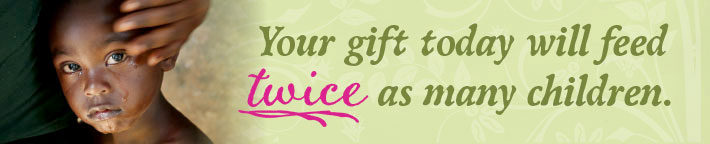 Your gift today will feed twice as many children.