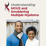 Click here for more information about Understanding MGUS and Smoldering Multiple Myeloma