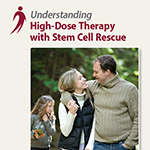 Click here for more information about Understanding High-Dose Therapy with Stem Cell Rescue