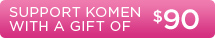 Support Komen with a Gift of $90