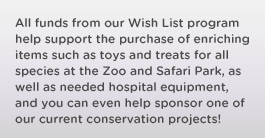All funds from our Wish List program help support the purchase of enriching items such as toys and treats for all species at the Zoo and Safari Park, as well as needed hospital equipment, and you can even help sponsor one of our current conservation projects!