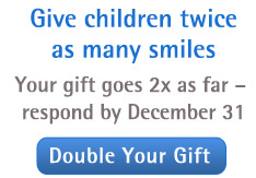 Give children twice as many smiles. Your gift goes 2x as far - respond by December 31. Double your gift.