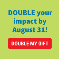 Double your impact by August 31!